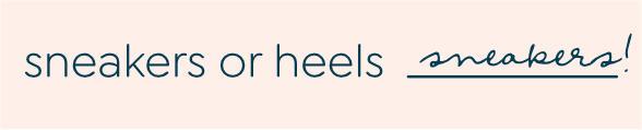 sneakers or heels: sneakers!
